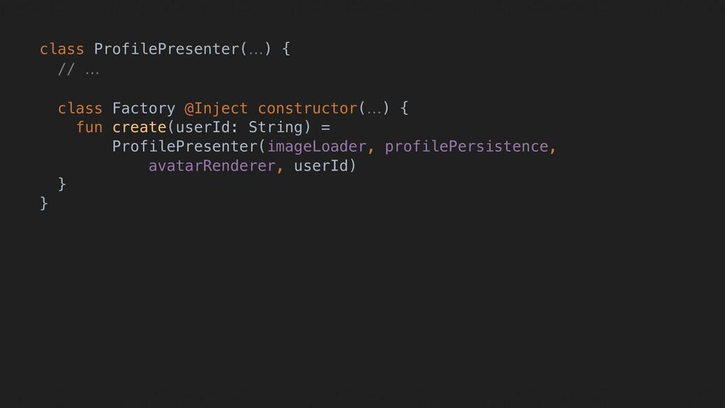 class ProfilePresenter(…) { // … class Factory ...