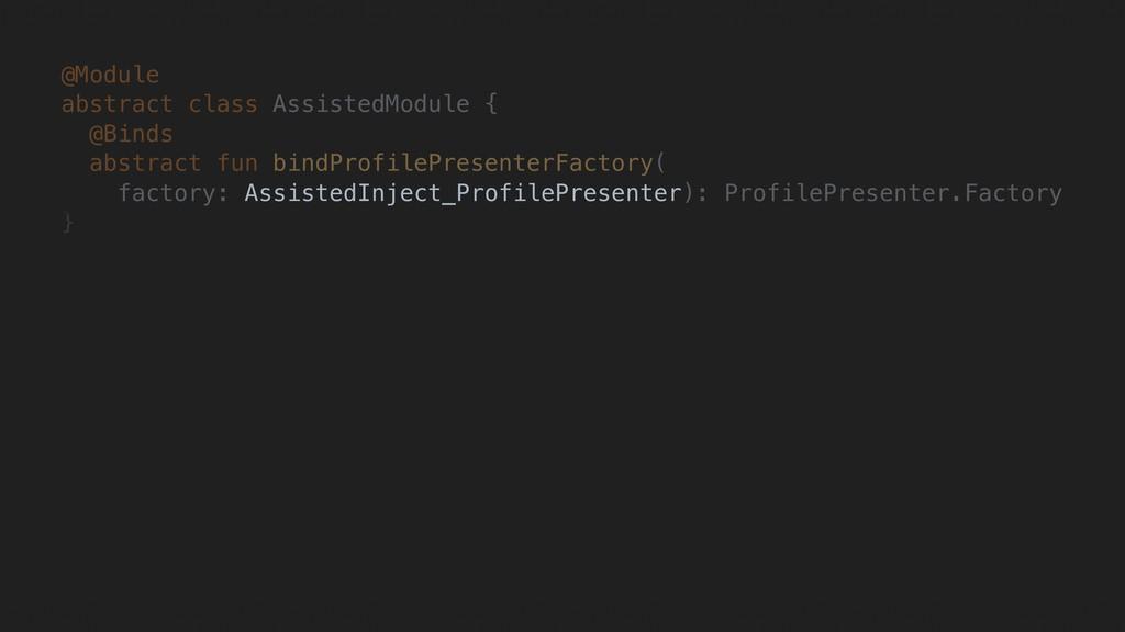 @Module abstract class AssistedModule { @Binds ...