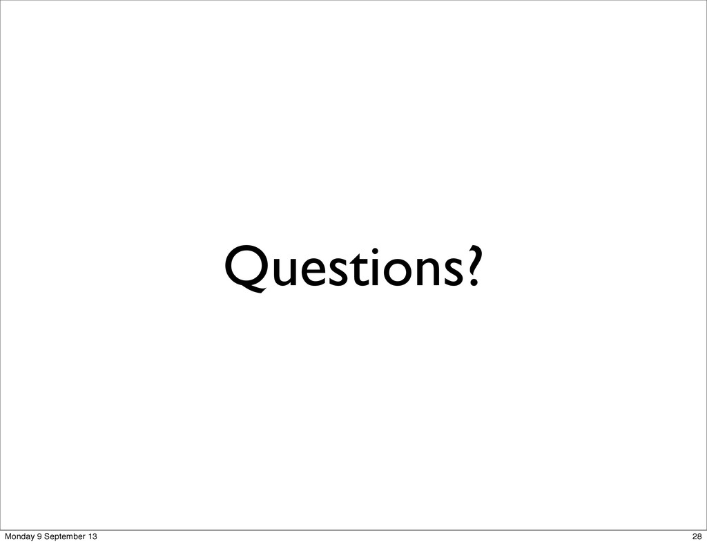 Questions? 28 Monday 9 September 13