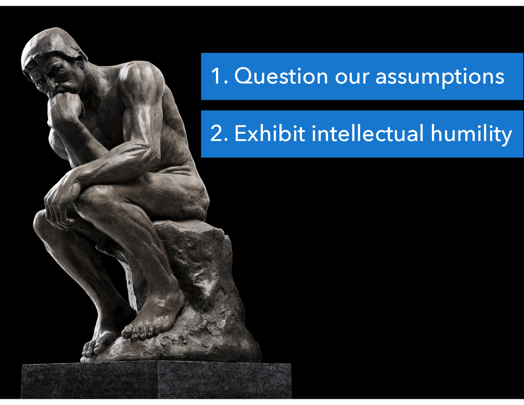 1. Question our assumptions 2. Exhibit intellec...