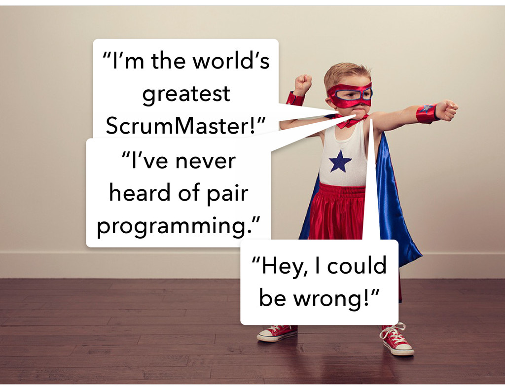 """I'm the world's greatest ScrumMaster!"" ""I've n..."