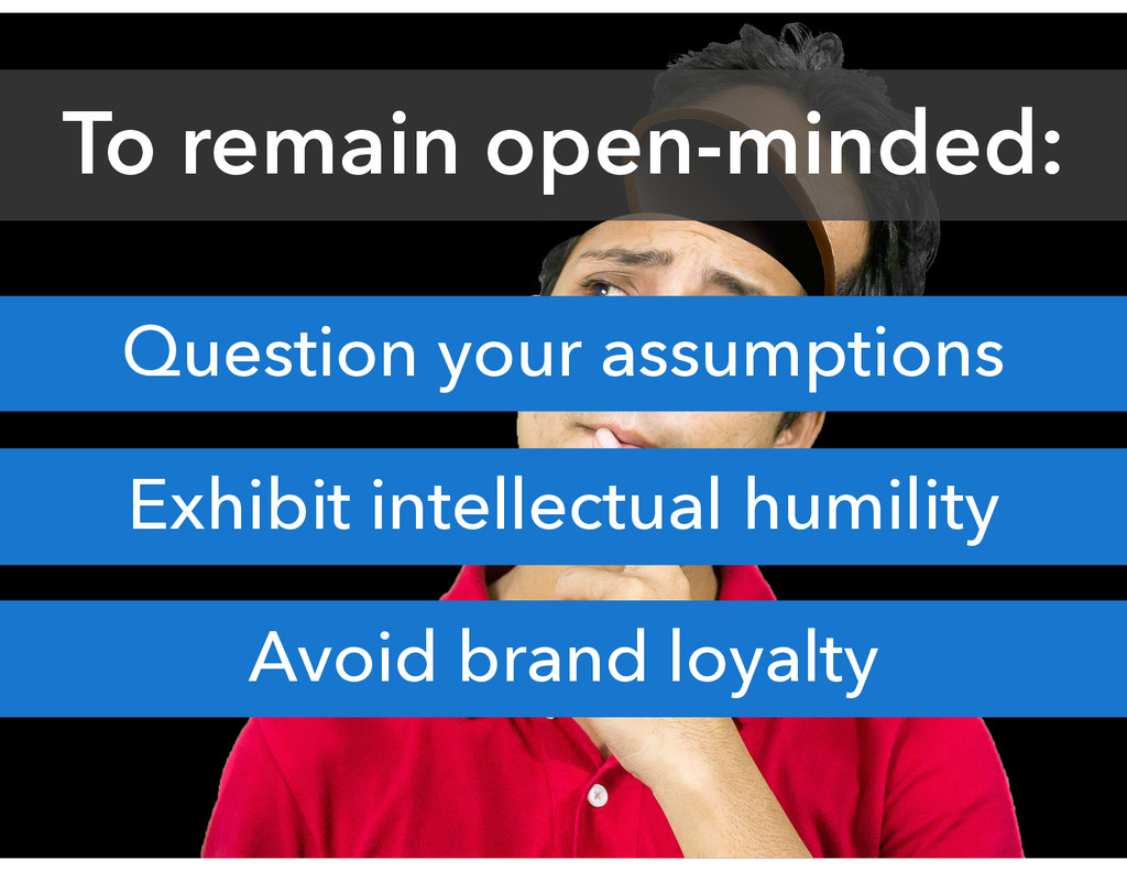 Question your assumptions Exhibit intellectual ...