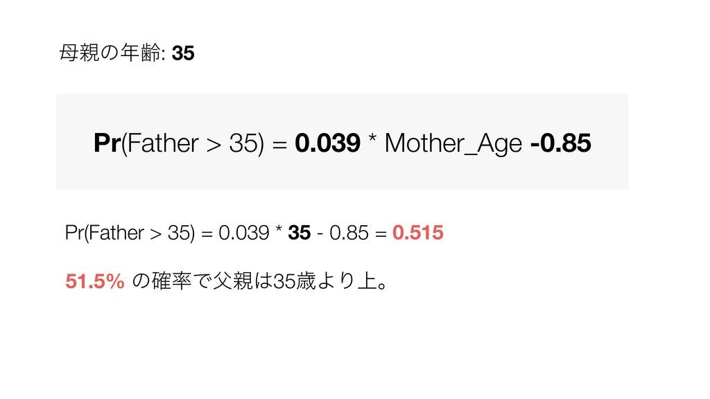 Pr(Father > 35) = 0.039 * 35 - 0.85 = 0.515 51....