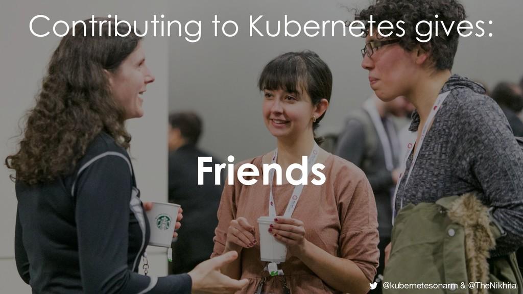 Contributing to Kubernetes gives: Friends @kube...