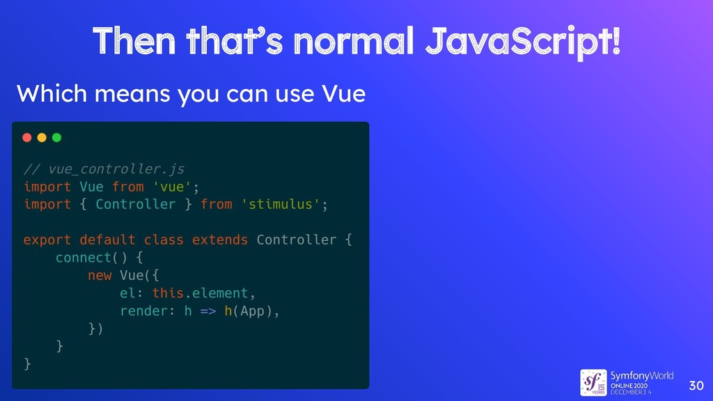 30 Then that's normal JavaScript! Which means y...