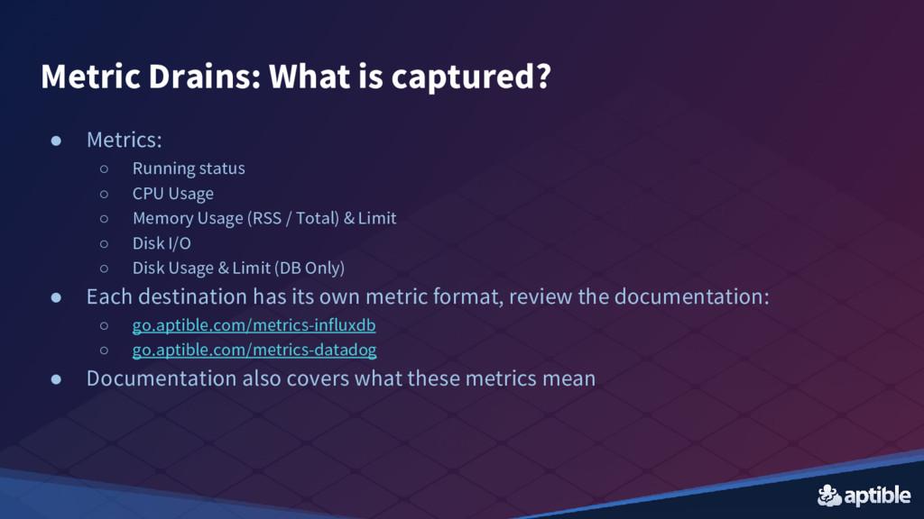 Metric Drains: What is captured? ● Metrics: ○ R...