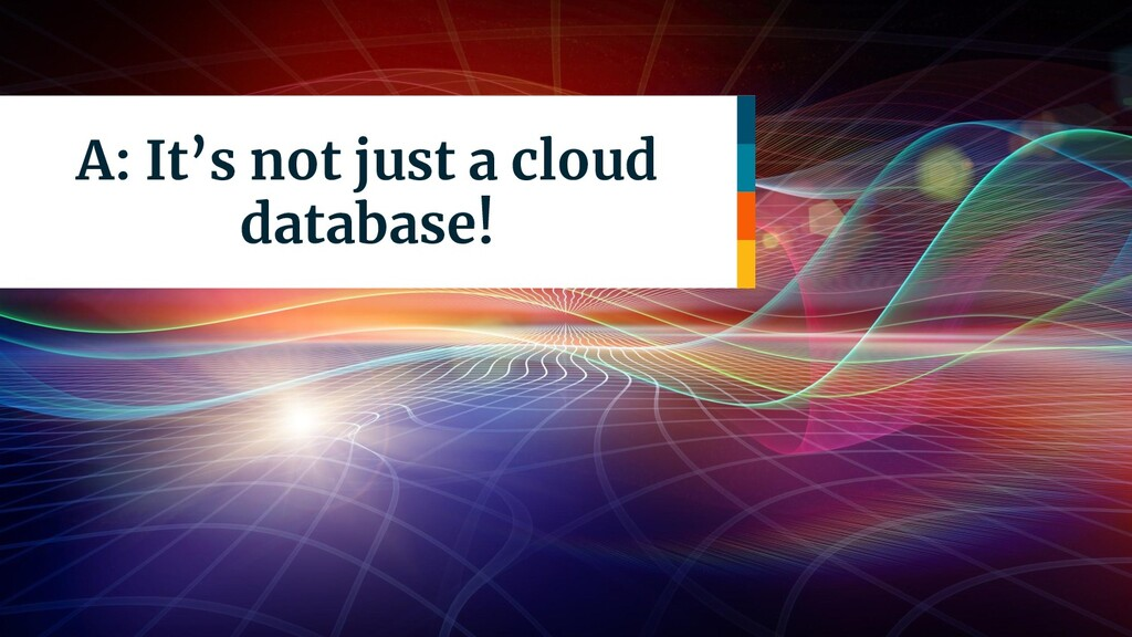A: It's not just a cloud database!