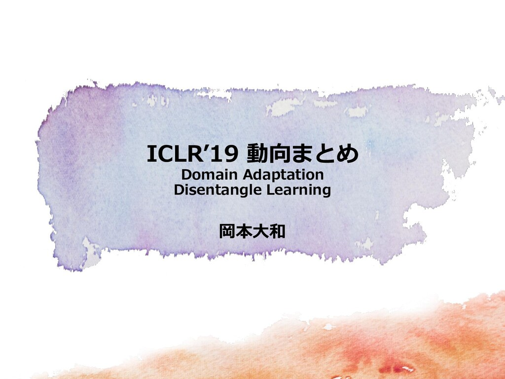 岡本大和 ICLR'19 動向まとめ Domain Adaptation Disentangl...