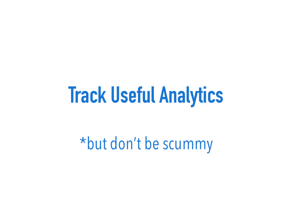 Track Useful Analytics *but don't be scummy
