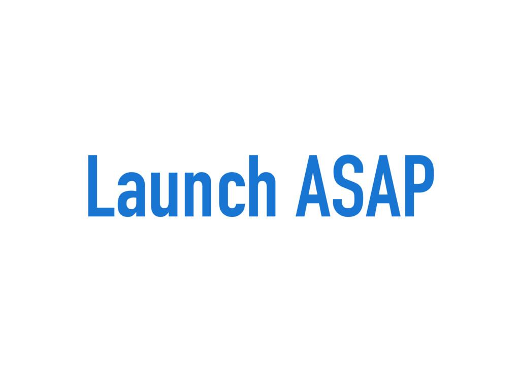 Launch ASAP