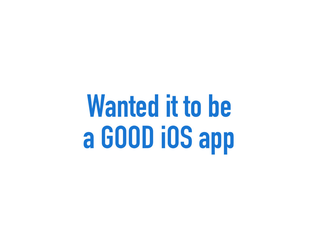 Wanted it to be a GOOD iOS app