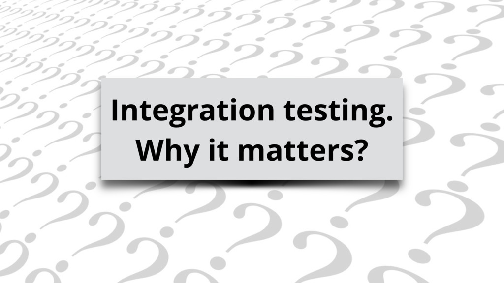 Integration testing. Why it matters?