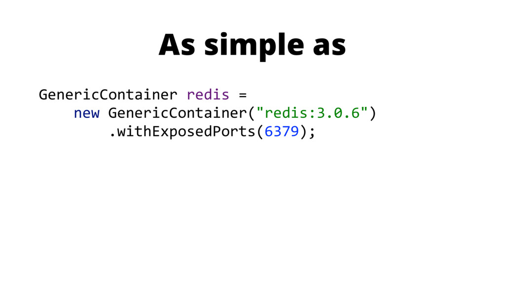 As simple as GenericContainer redis = new Gener...