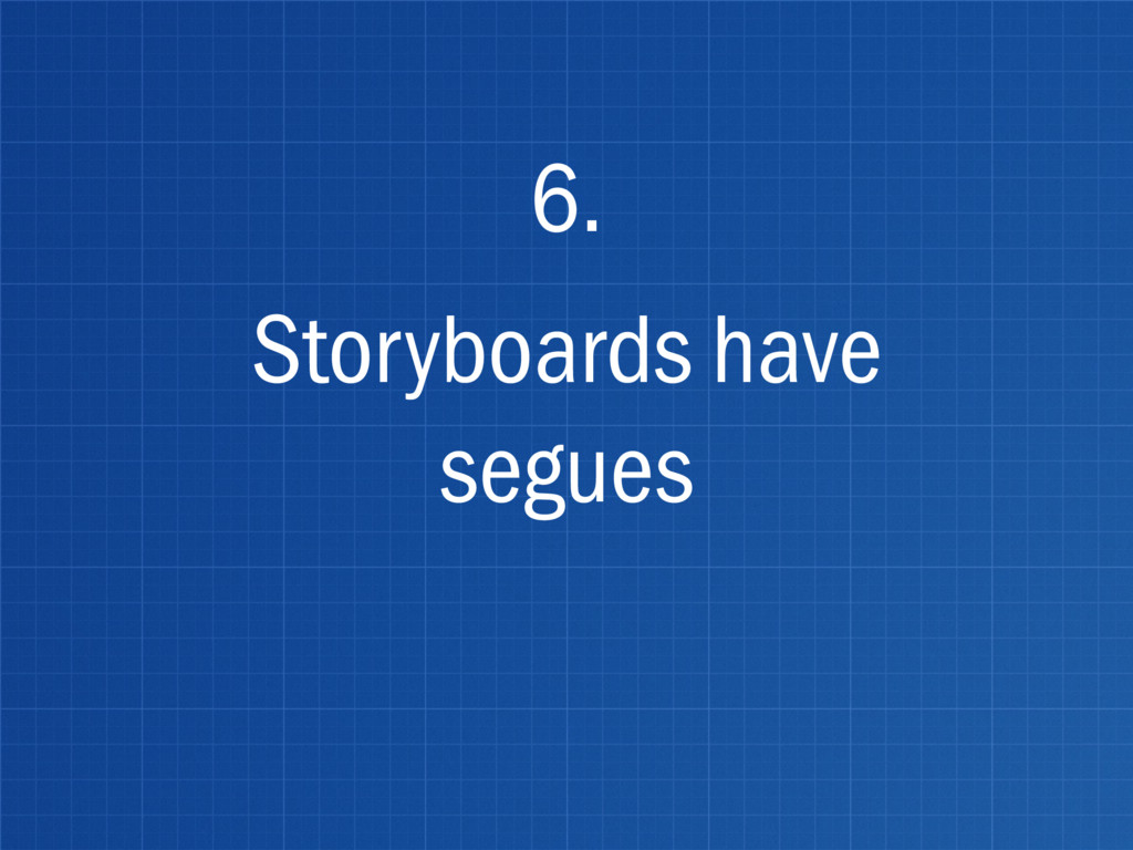 Storyboards have segues 6.