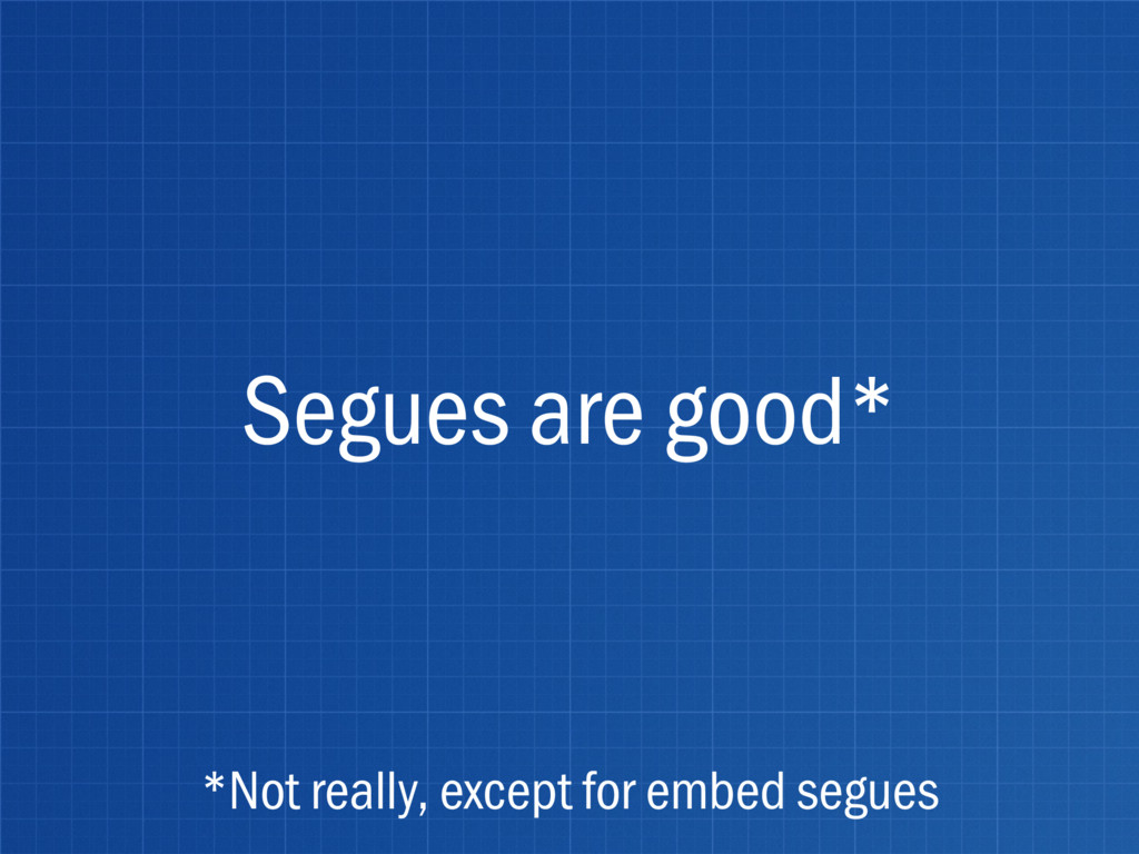 Segues are good* *Not really, except for embed ...