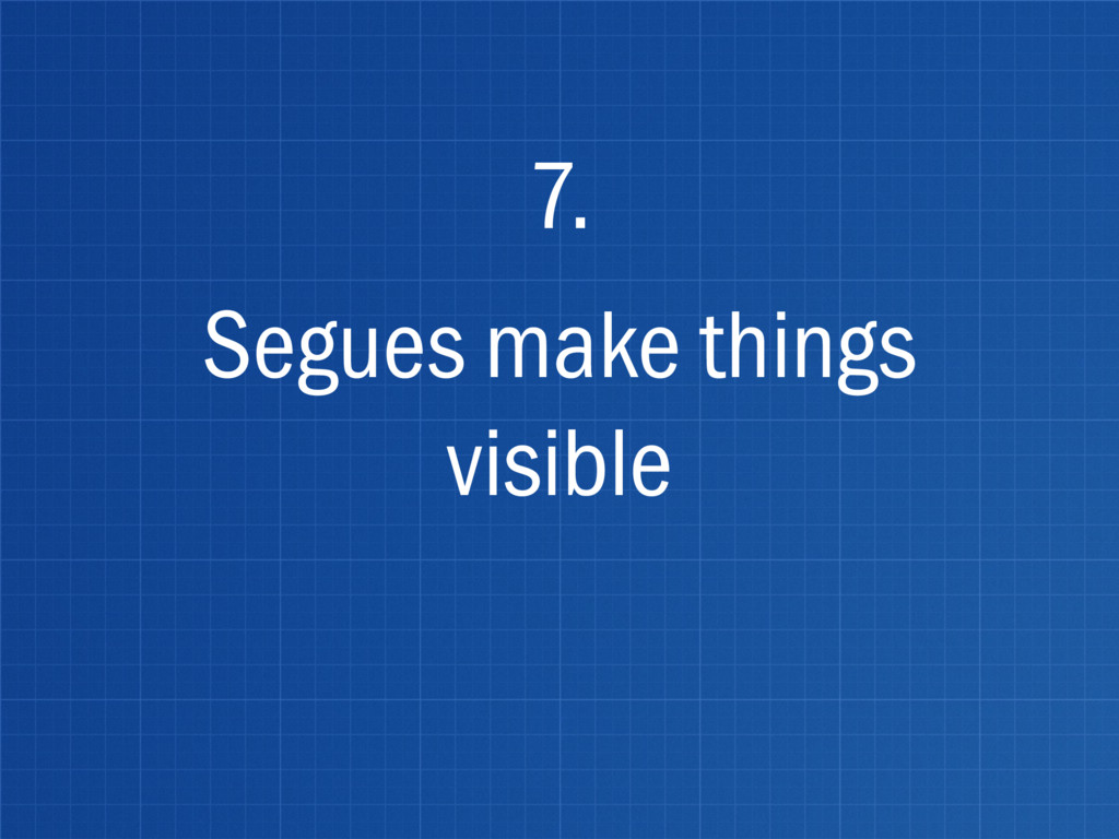 Segues make things visible 7.