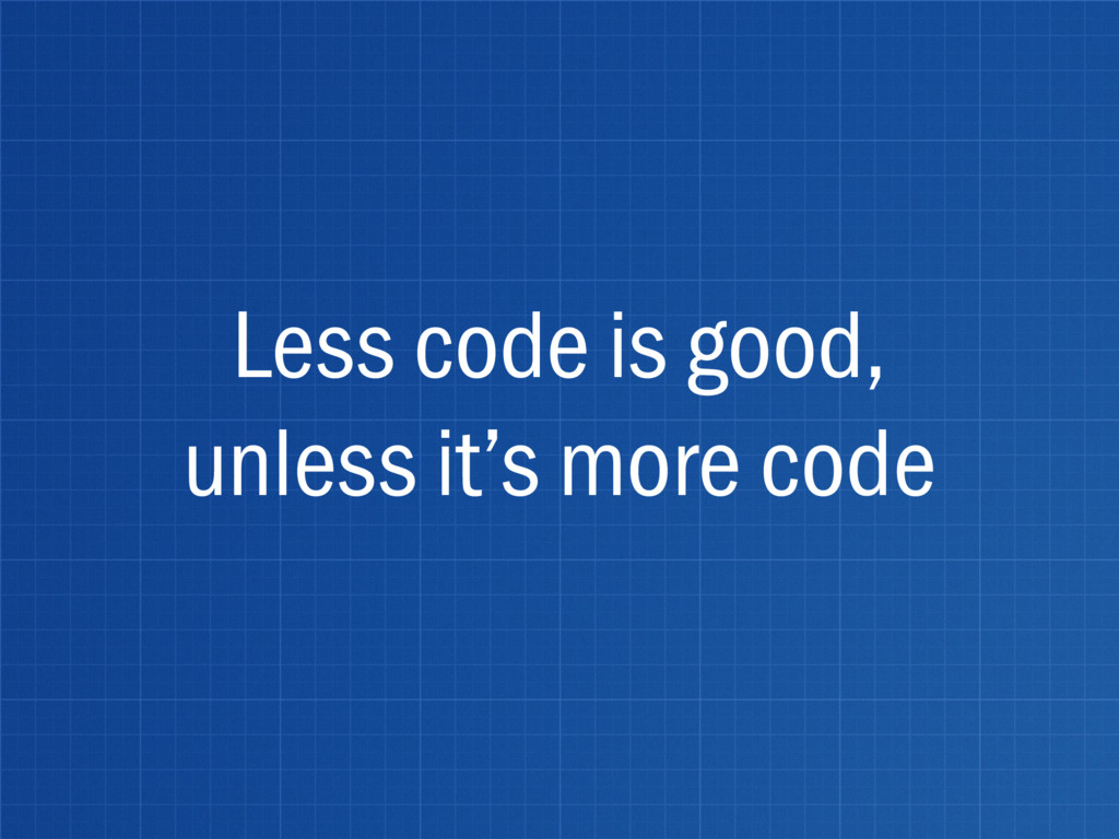 Less code is good, unless it's more code