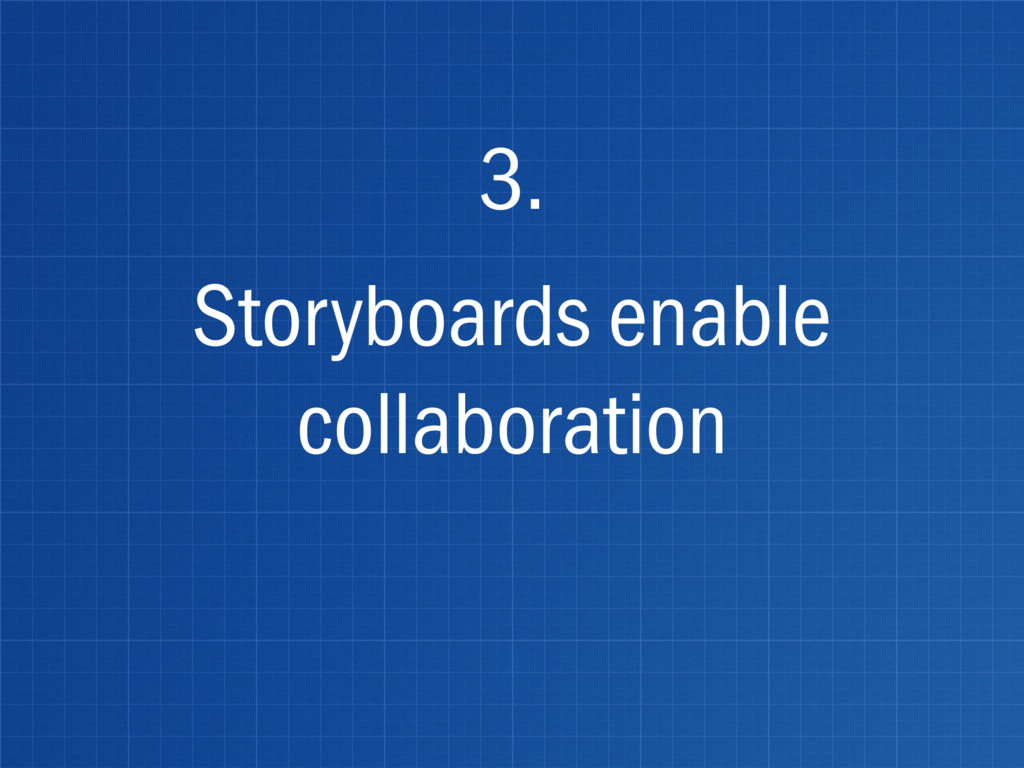 Storyboards enable collaboration 3.