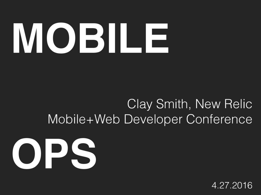MOBILE Clay Smith, New Relic Mobile+Web Develop...