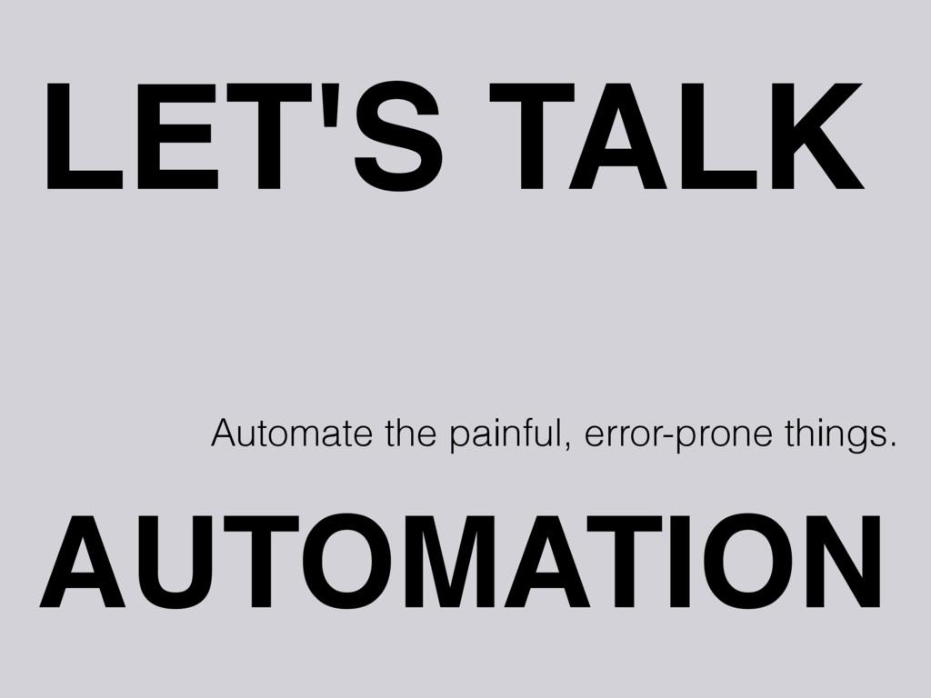 LET'S TALK AUTOMATION Automate the painful, err...