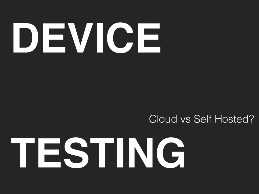 DEVICE TESTING Cloud vs Self Hosted?