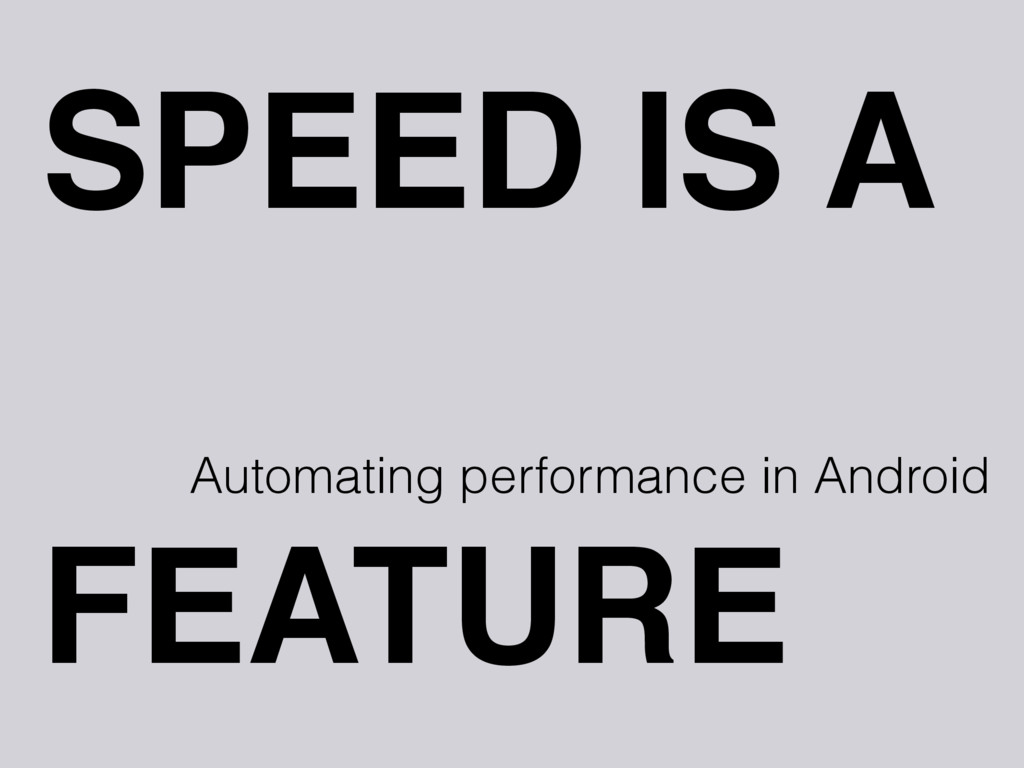 SPEED IS A Automating performance in Android FE...