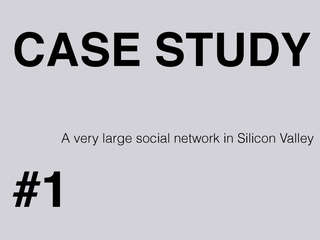 CASE STUDY #1 A very large social network in Si...