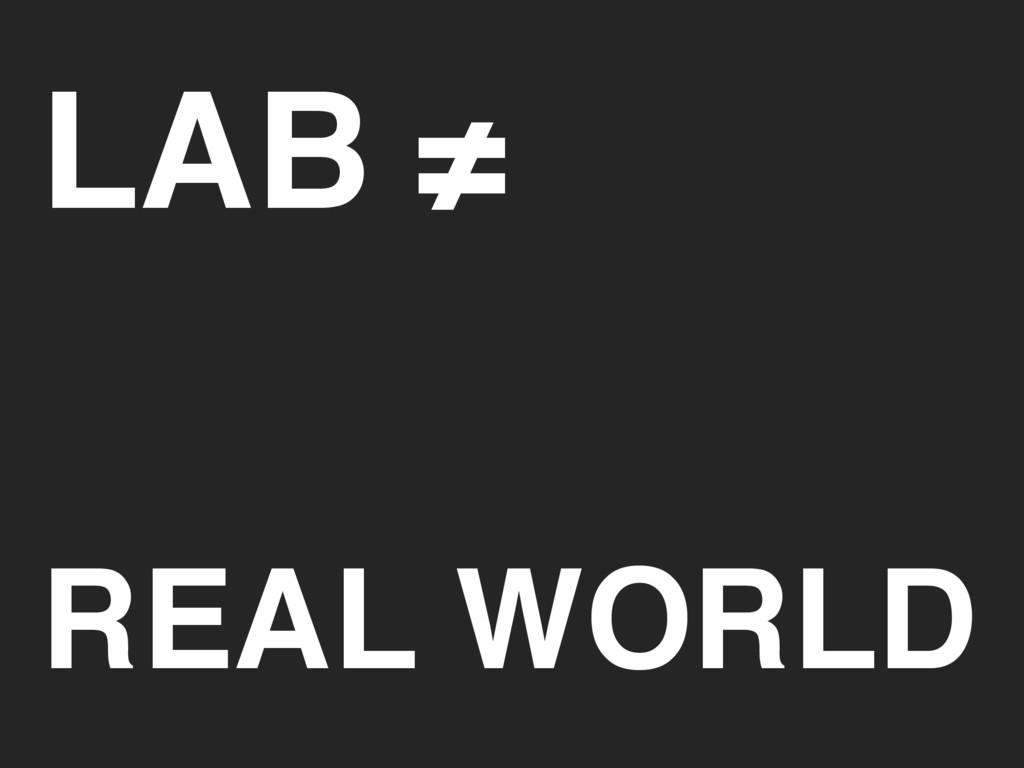 LAB ≠ REAL WORLD