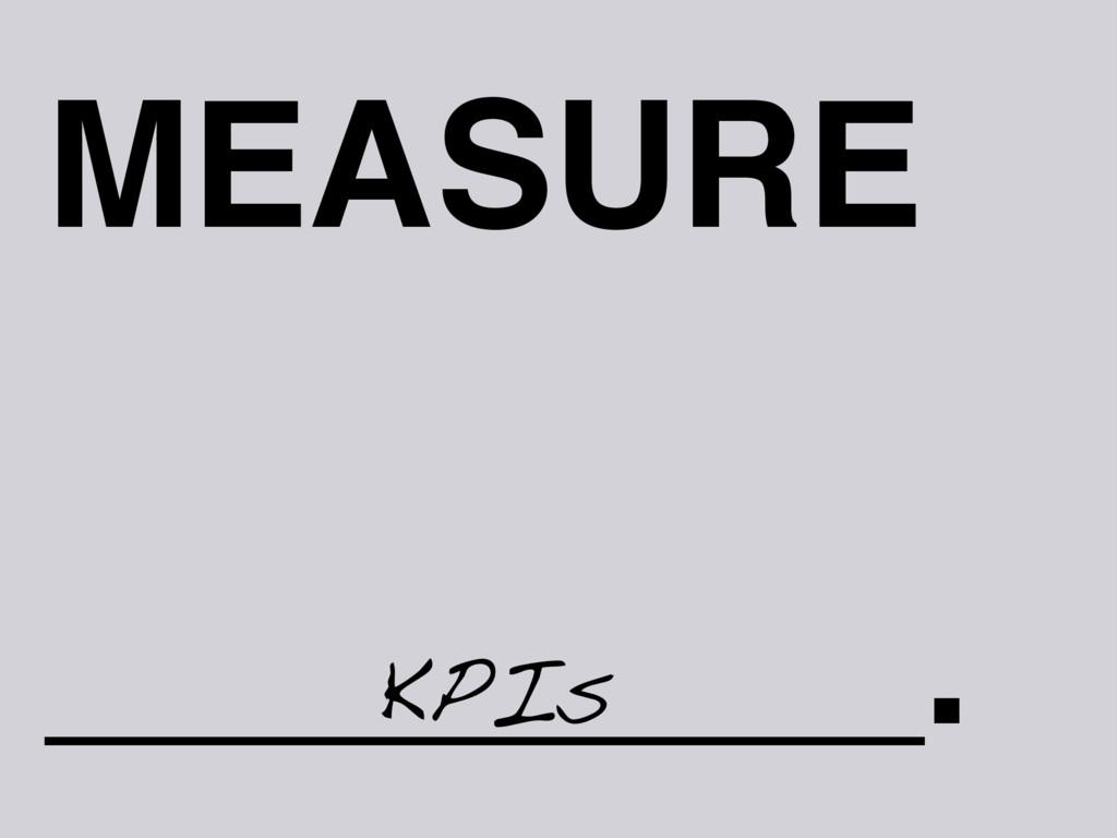 MEASURE _________. KPIs