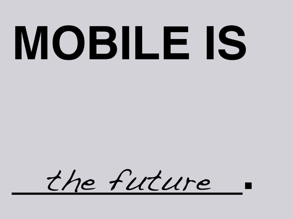 MOBILE IS _________. the future