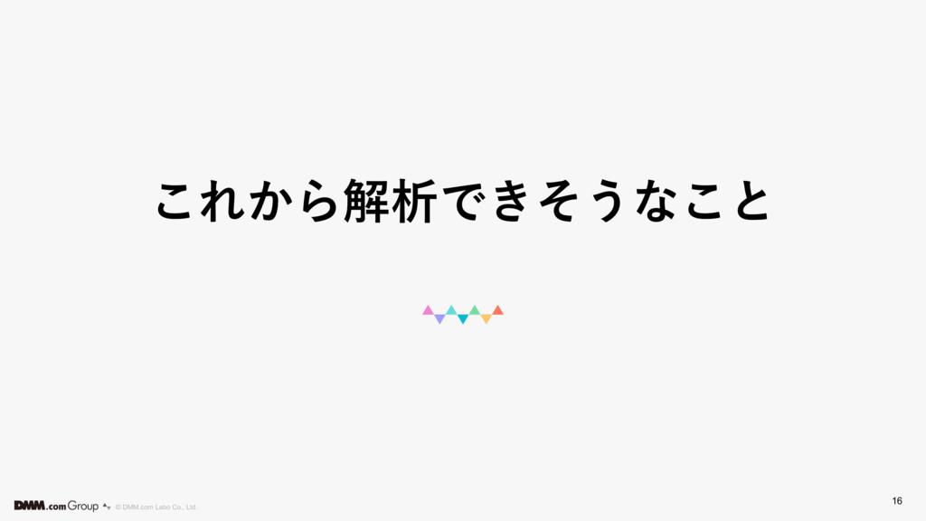 © DMM.com Labo Co., Ltd. ͜Ε͔ΒղੳͰ͖ͦ͏ͳ͜ͱ 16