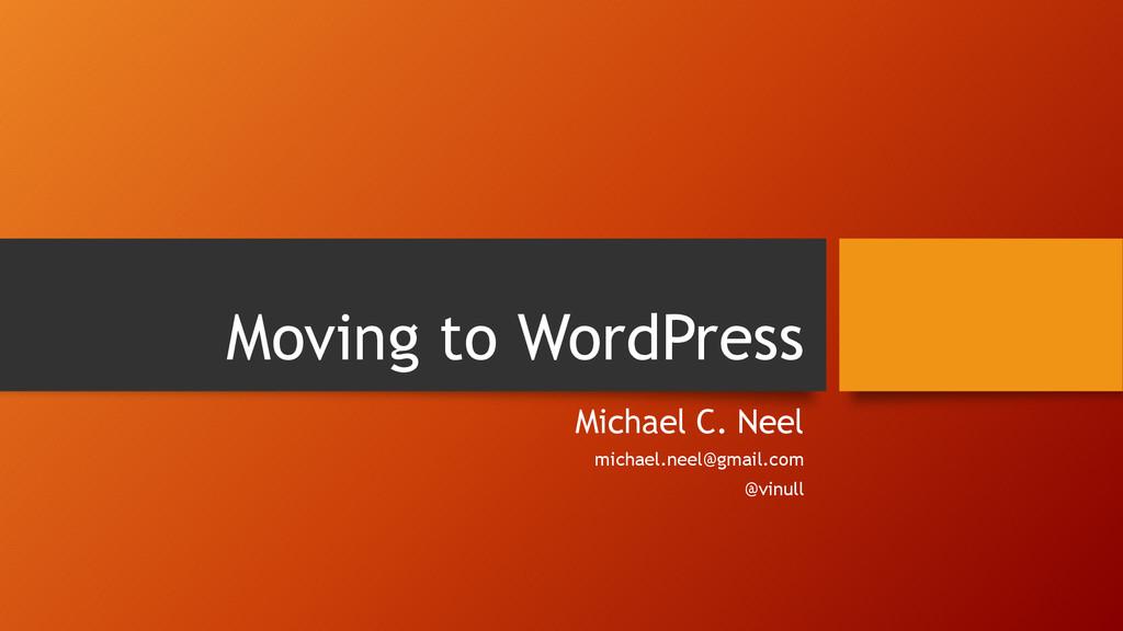 Moving to WordPress Michael C. Neel michael.nee...