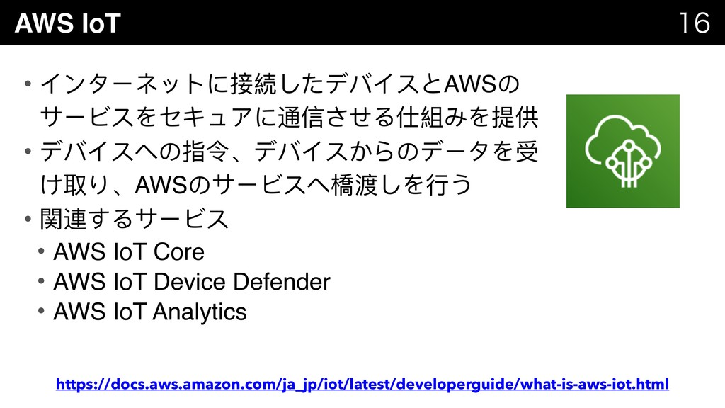 AWS IoT   • インターネットに接続したデバイスとAWSの サービスをセキュアに...