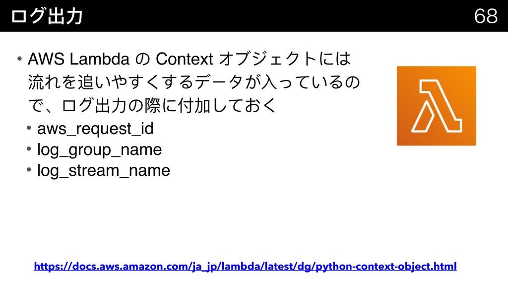 ログ出⼒力力   • AWS Lambda の Context オブジェクトには 流れを...