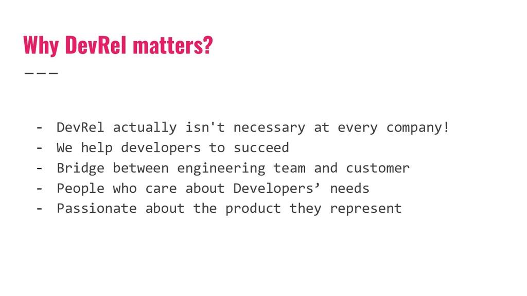 Why DevRel matters? - DevRel actually isn't nec...