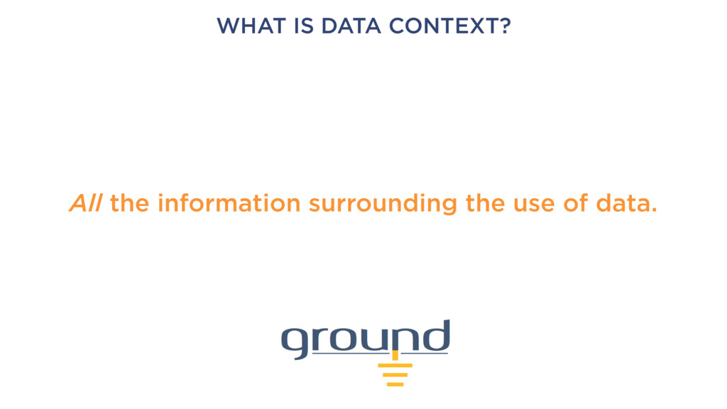 WHAT IS DATA CONTEXT? All the information surro...