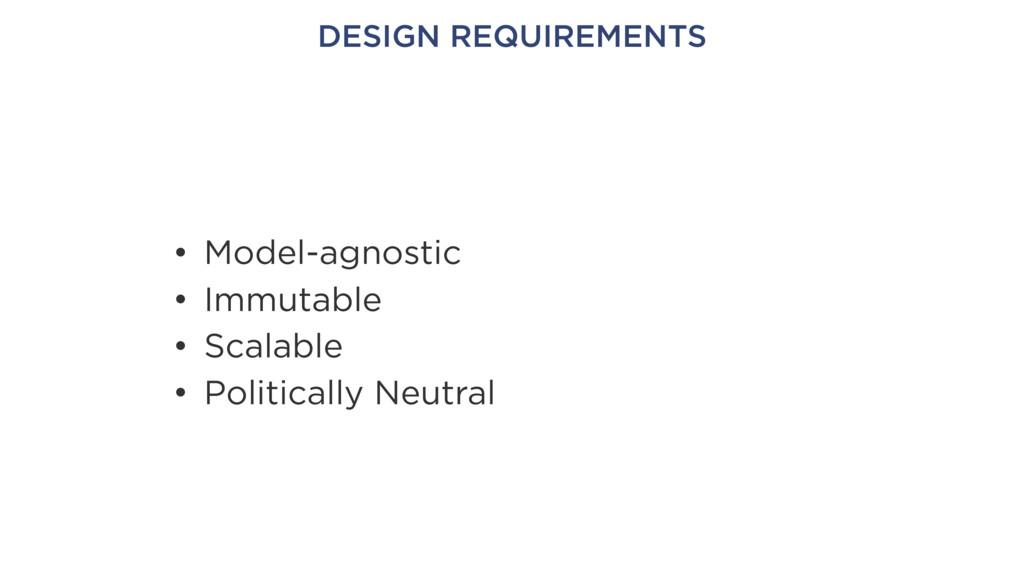 DESIGN REQUIREMENTS • Model-agnostic • Immutabl...