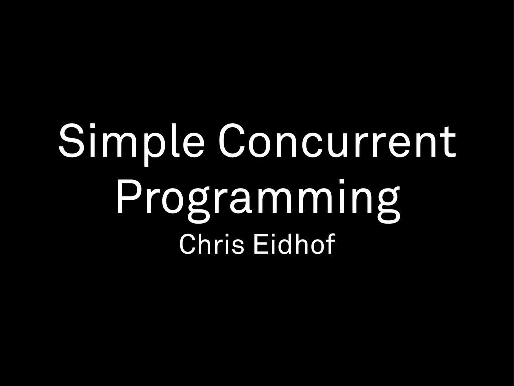 Simple Concurrent Programming Chris Eidhof