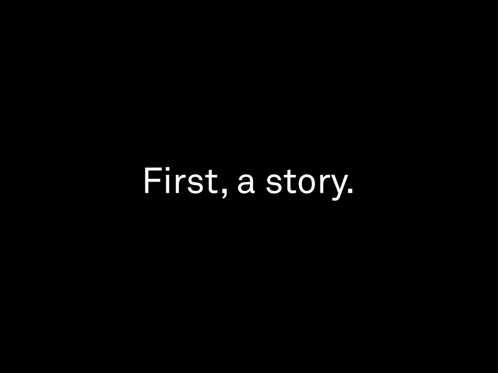 First, a story.