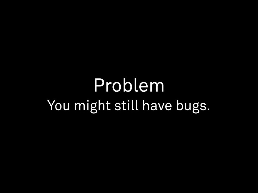 Problem You might still have bugs.