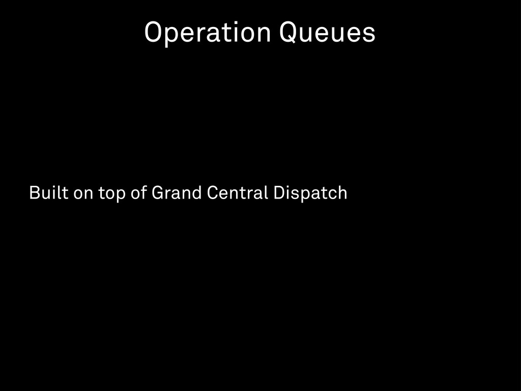Built on top of Grand Central Dispatch Operatio...