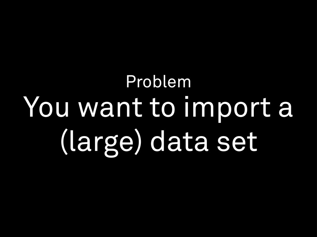 Problem You want to import a (large) data set