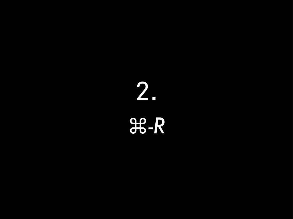 2. ⌘-R
