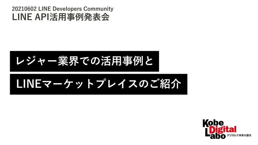 20210602 LINE Developers Community LINE API活⽤事例...