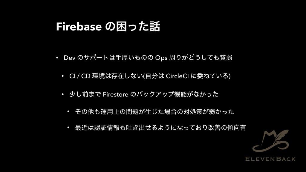 Firebase ͷࠔͬͨ • Dev ͷαϙʔτखް͍ͷͷ Ops पΓ͕Ͳ͏ͯ͠ශ...