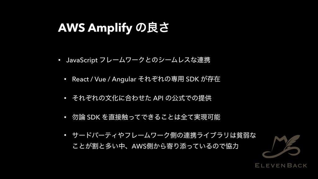 AWS Amplify ͷྑ͞ • JavaScript ϑϨʔϜϫʔΫͱͷγʔϜϨεͳ࿈ܞ ...