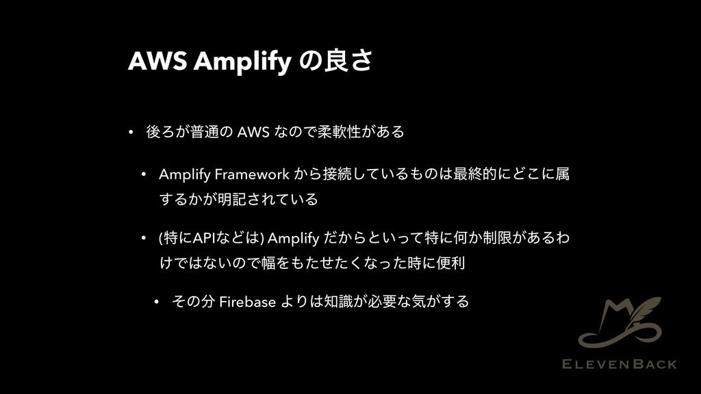 AWS Amplify ͷྑ͞ • ޙΖ͕ී௨ͷ AWS ͳͷͰॊೈੑ͕͋Δ • Amplif...