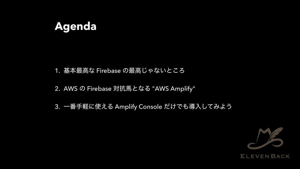 Agenda 1. جຊ࠷ߴͳ Firebase ͷ࠷ߴ͡Όͳ͍ͱ͜Ζ 2. AWS ͷ Fi...