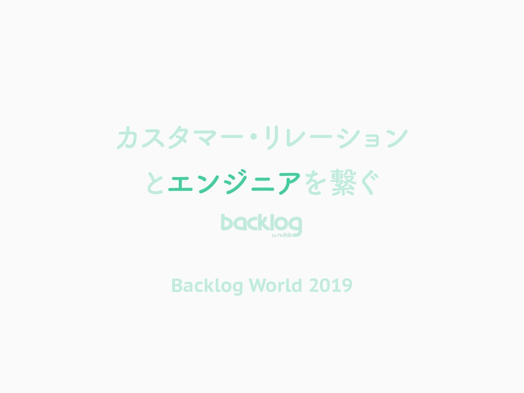 ΧελϚʔ ɾ Ϧ Ϩʔγϣ ϯ ͱΤϯδχΞΛܨ͙ Backlog World 2019