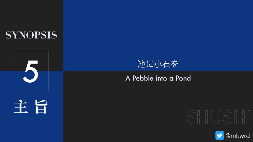 ओ ࢫ SYNOPSIS SHUSHI @mkwrd ʹখੴΛ A Pebble into ...